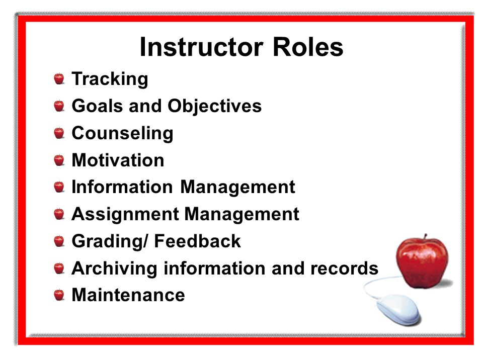 Instructor Roles Tracking Goals and Objectives Counseling Motivation Information Management Assignment Management Grading/ Feedback Archiving informat