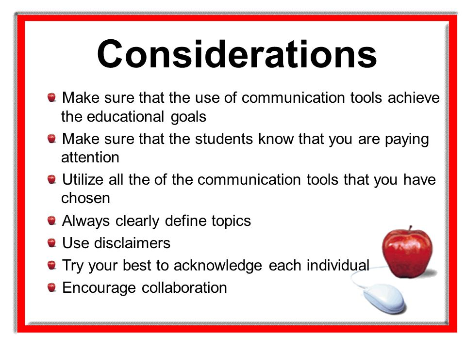 Considerations Make sure that the use of communication tools achieve the educational goals Make sure that the students know that you are paying attent
