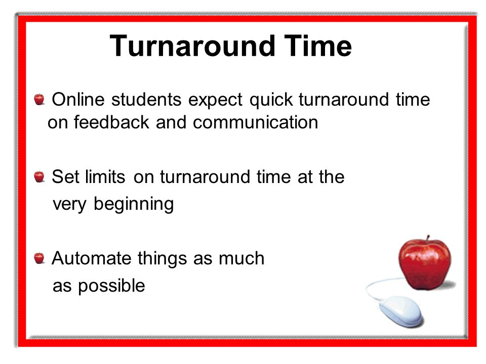 Turnaround Time Online students expect quick turnaround time on feedback and communication Set limits on turnaround time at the very beginning Automat