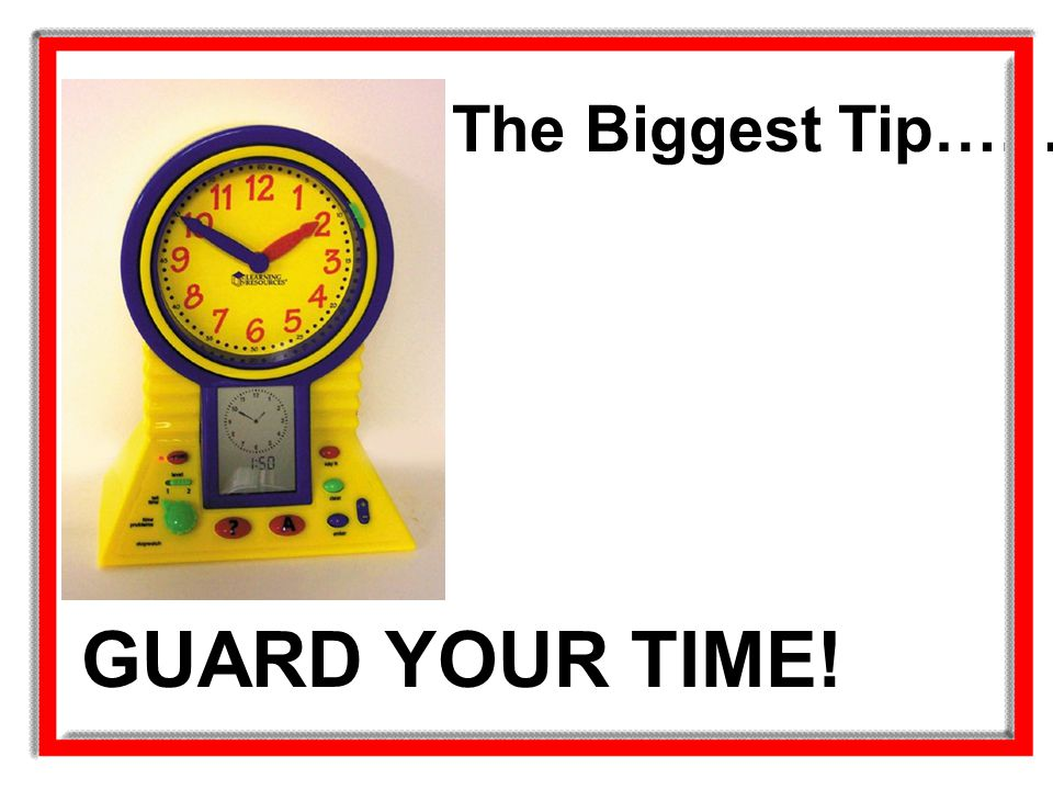 The Biggest Tip………. GUARD YOUR TIME!
