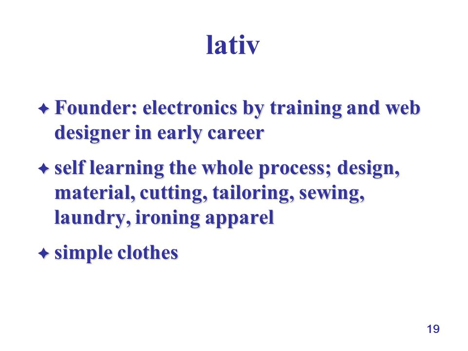 19 lativ  Founder: electronics by training and web designer in early career  self learning the whole process; design, material, cutting, tailoring, sewing, laundry, ironingapparel  self learning the whole process; design, material, cutting, tailoring, sewing, laundry, ironing apparel  simple clothes