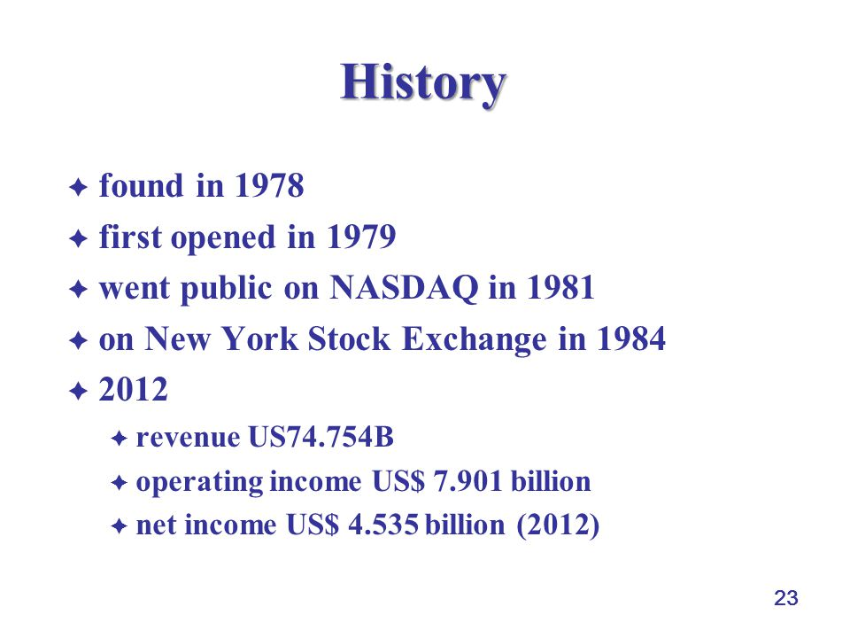 23 History  found in 1978  first opened in 1979  went public on NASDAQ in 1981  on New York Stock Exchange in 1984  2012  revenue US74.754B  operating income US$ 7.901 billion  net income US$ 4.535 billion (2012)
