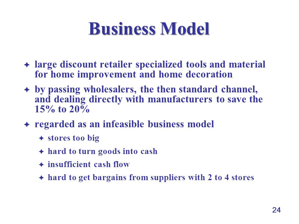 24 Business Model  large discount retailer specialized tools and material for home improvement and home decoration  by passing wholesalers, the then standard channel, and dealing directly with manufacturers to save the 15% to 20%  regarded as an infeasible business model  stores too big  hard to turn goods into cash  insufficient cash flow  hard to get bargains from suppliers with 2 to 4 stores