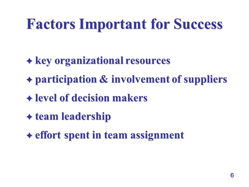 6 Factors Important for Success  key organizational resources  participation & involvement of suppliers  level of decision makers  team leadership  effort spent in team assignment