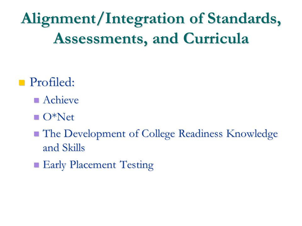 13 Alignment/Integration of Standards, Assessments, and Curricula Profiled: Profiled: Achieve Achieve O*Net O*Net The Development of College Readiness Knowledge and Skills The Development of College Readiness Knowledge and Skills Early Placement Testing Early Placement Testing