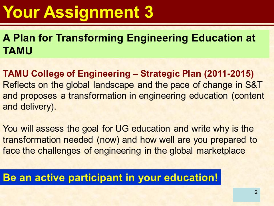 2 Your Assignment 3 A Plan for Transforming Engineering Education at TAMU TAMU College of Engineering – Strategic Plan (2011-2015) Reflects on the global landscape and the pace of change in S&T and proposes a transformation in engineering education (content and delivery).