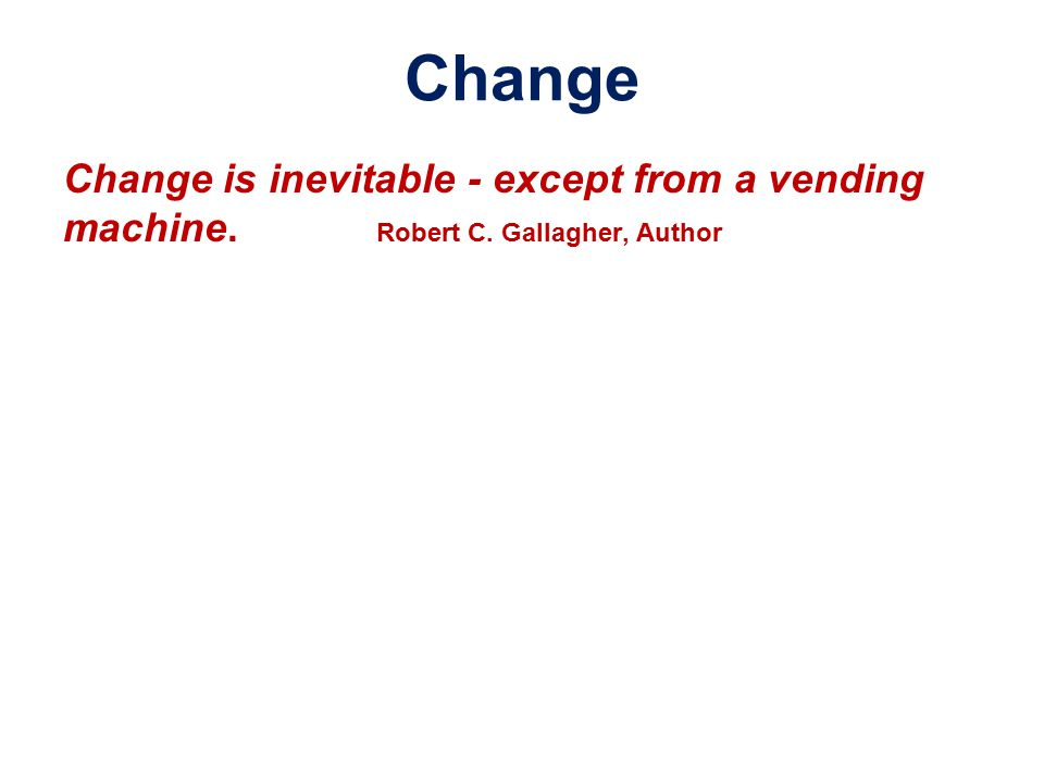 Change is inevitable - except from a vending machine. Robert C. Gallagher, Author