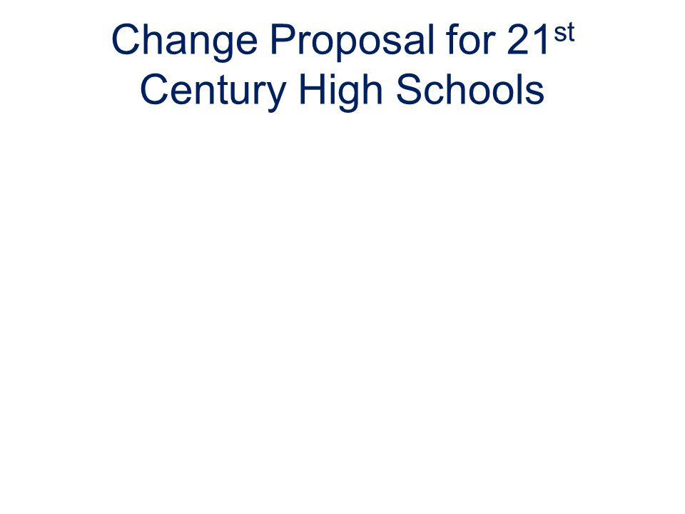 Change Proposal for 21 st Century High Schools