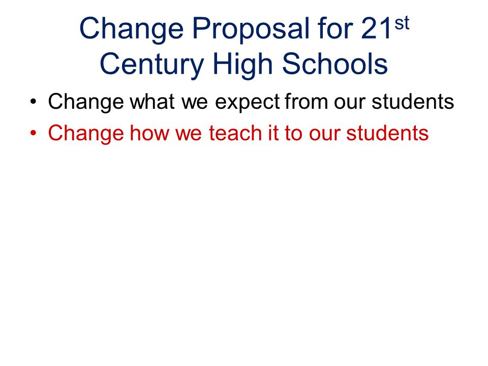 Change Proposal for 21 st Century High Schools Change what we expect from our students Change how we teach it to our students