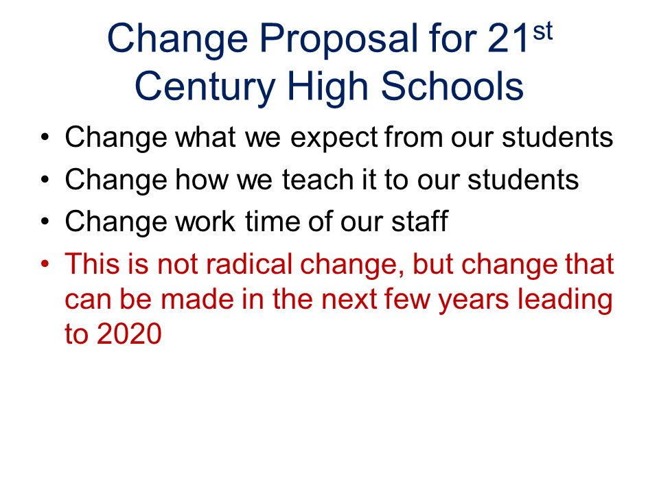 Change Proposal for 21 st Century High Schools Change what we expect from our students Change how we teach it to our students Change work time of our