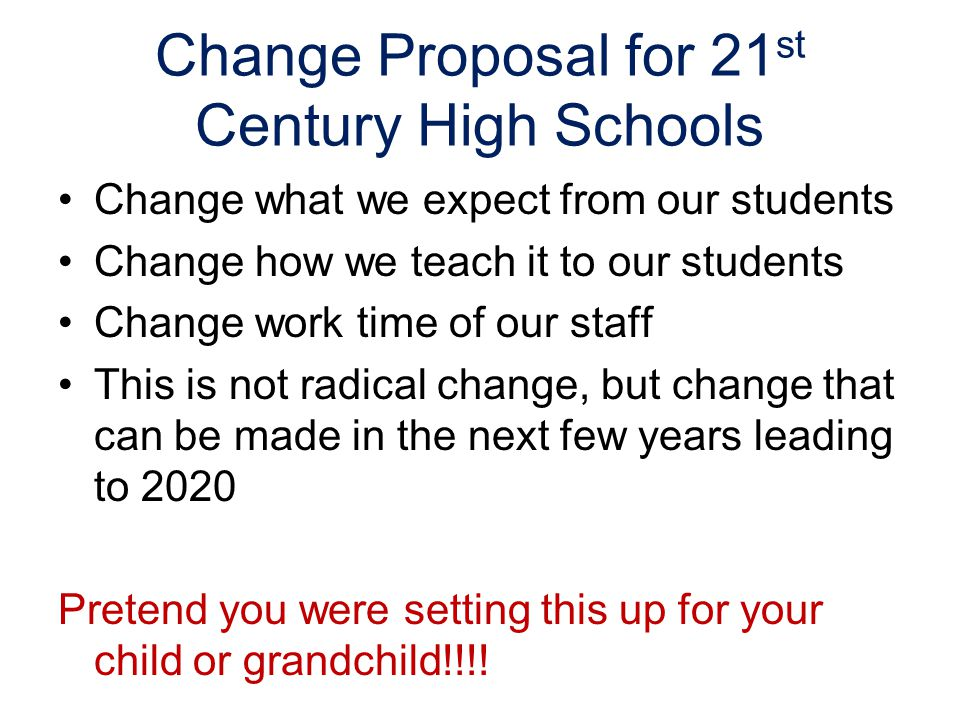 Change Proposal for 21 st Century High Schools Change what we expect from our students Change how we teach it to our students Change work time of our staff This is not radical change, but change that can be made in the next few years leading to 2020 Pretend you were setting this up for your child or grandchild!!!!