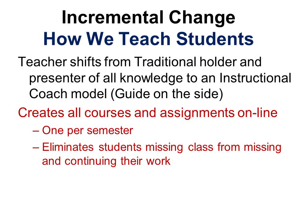 Incremental Change How We Teach Students Teacher shifts from Traditional holder and presenter of all knowledge to an Instructional Coach model (Guide