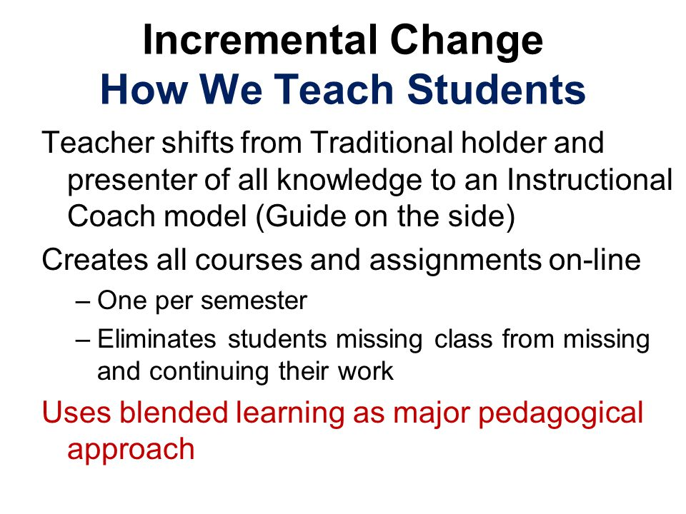 Incremental Change How We Teach Students Teacher shifts from Traditional holder and presenter of all knowledge to an Instructional Coach model (Guide on the side) Creates all courses and assignments on-line –One per semester –Eliminates students missing class from missing and continuing their work Uses blended learning as major pedagogical approach