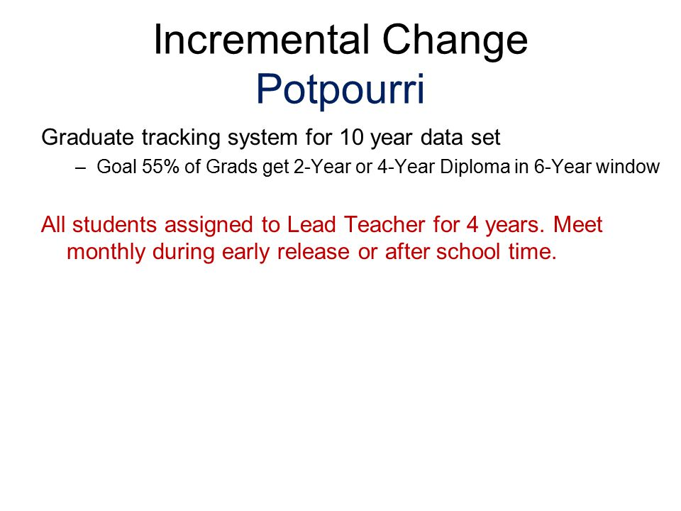 Incremental Change Potpourri Graduate tracking system for 10 year data set –Goal 55% of Grads get 2-Year or 4-Year Diploma in 6-Year window All studen
