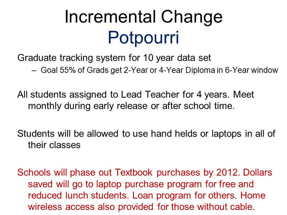 Incremental Change Potpourri Graduate tracking system for 10 year data set –Goal 55% of Grads get 2-Year or 4-Year Diploma in 6-Year window All students assigned to Lead Teacher for 4 years.