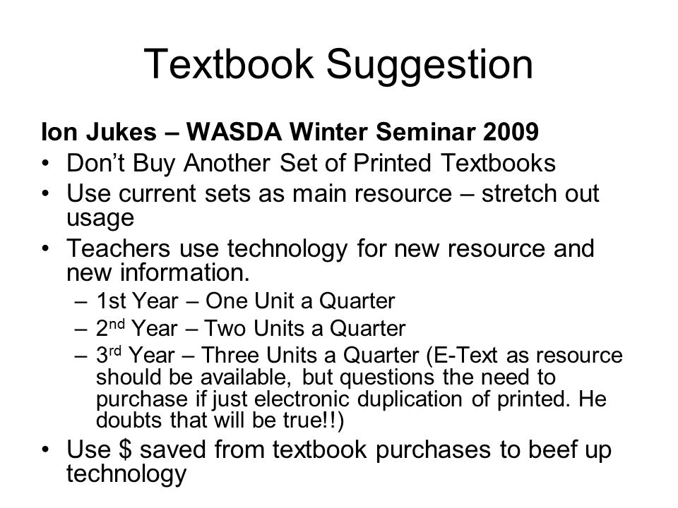 Textbook Suggestion Ion Jukes – WASDA Winter Seminar 2009 Don't Buy Another Set of Printed Textbooks Use current sets as main resource – stretch out usage Teachers use technology for new resource and new information.