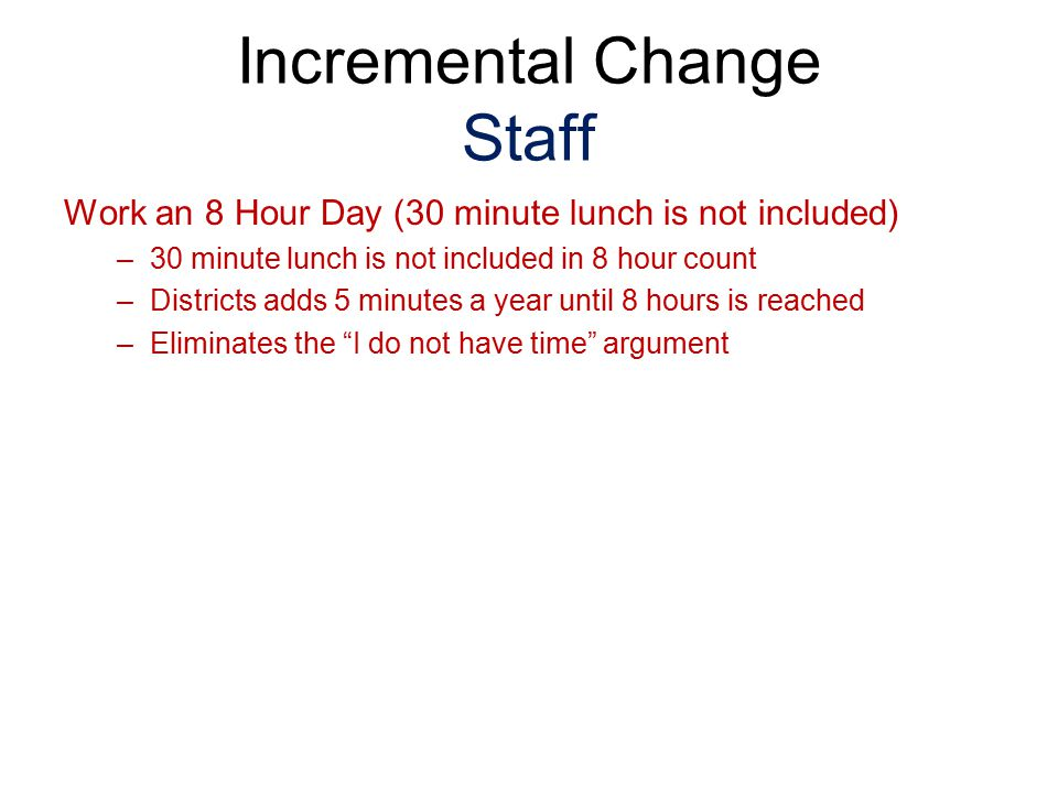 Work an 8 Hour Day (30 minute lunch is not included) –30 minute lunch is not included in 8 hour count –Districts adds 5 minutes a year until 8 hours i