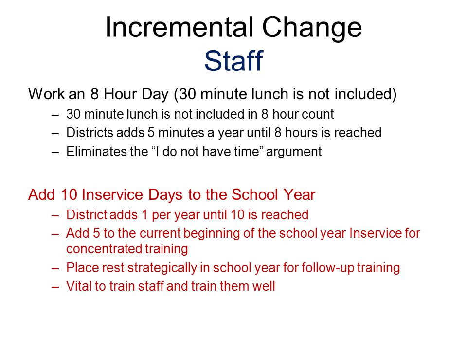 Incremental Change Staff Work an 8 Hour Day (30 minute lunch is not included) –30 minute lunch is not included in 8 hour count –Districts adds 5 minutes a year until 8 hours is reached –Eliminates the I do not have time argument Add 10 Inservice Days to the School Year –District adds 1 per year until 10 is reached –Add 5 to the current beginning of the school year Inservice for concentrated training –Place rest strategically in school year for follow-up training –Vital to train staff and train them well