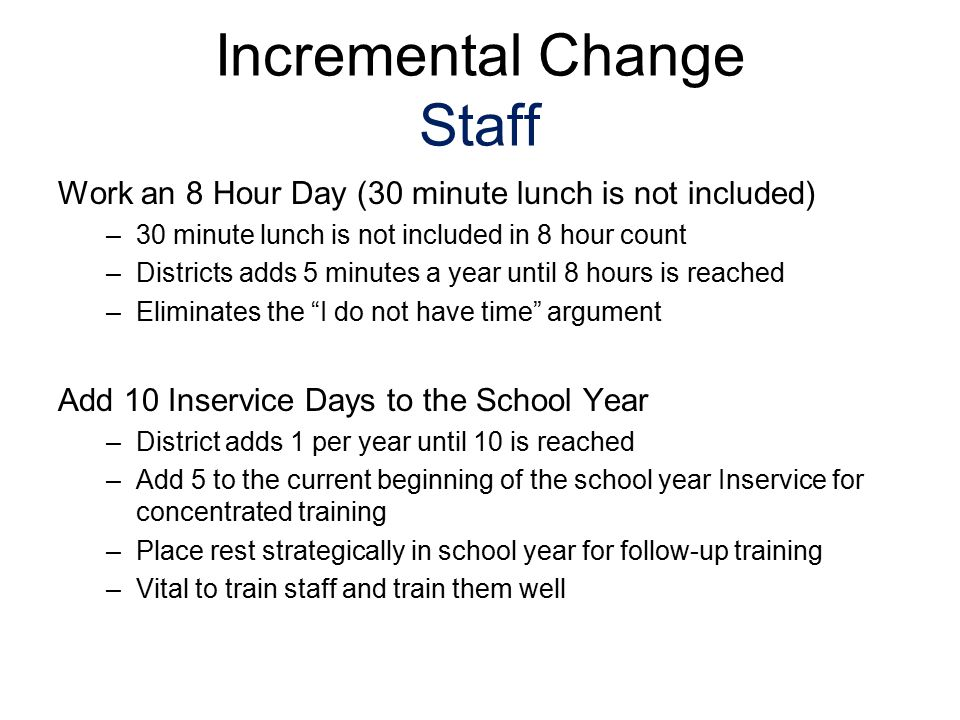 Incremental Change Staff Work an 8 Hour Day (30 minute lunch is not included) –30 minute lunch is not included in 8 hour count –Districts adds 5 minut