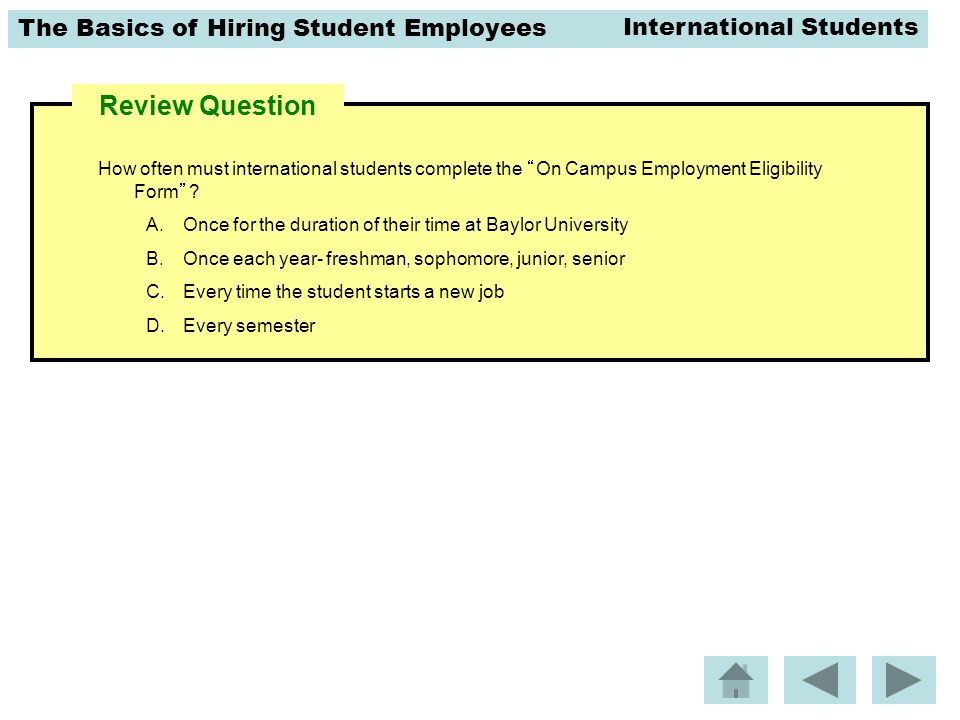 "The Basics of Hiring Student Employees Review Question How often must international students complete the ""On Campus Employment Eligibility Form""? A.O"