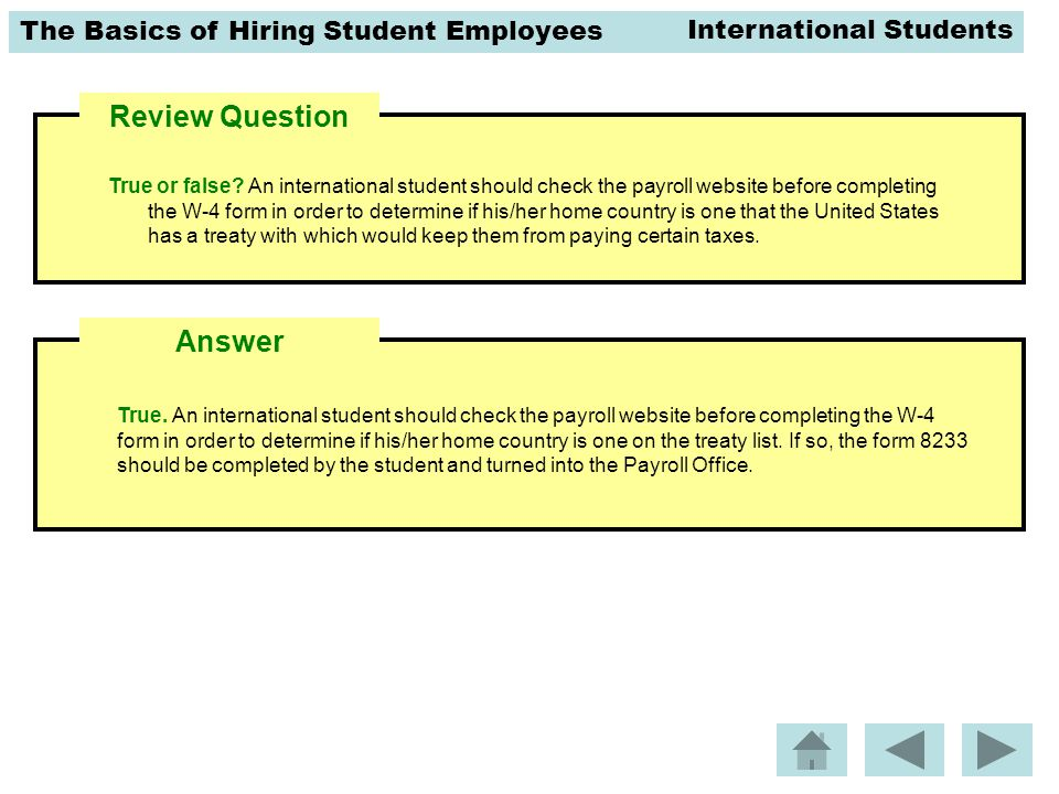 The Basics of Hiring Student Employees Review Question True. An international student should check the payroll website before completing the W-4 form