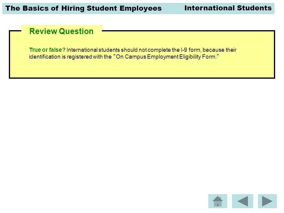 The Basics of Hiring Student Employees Review Question True or false? International students should not complete the I-9 form, because their identific