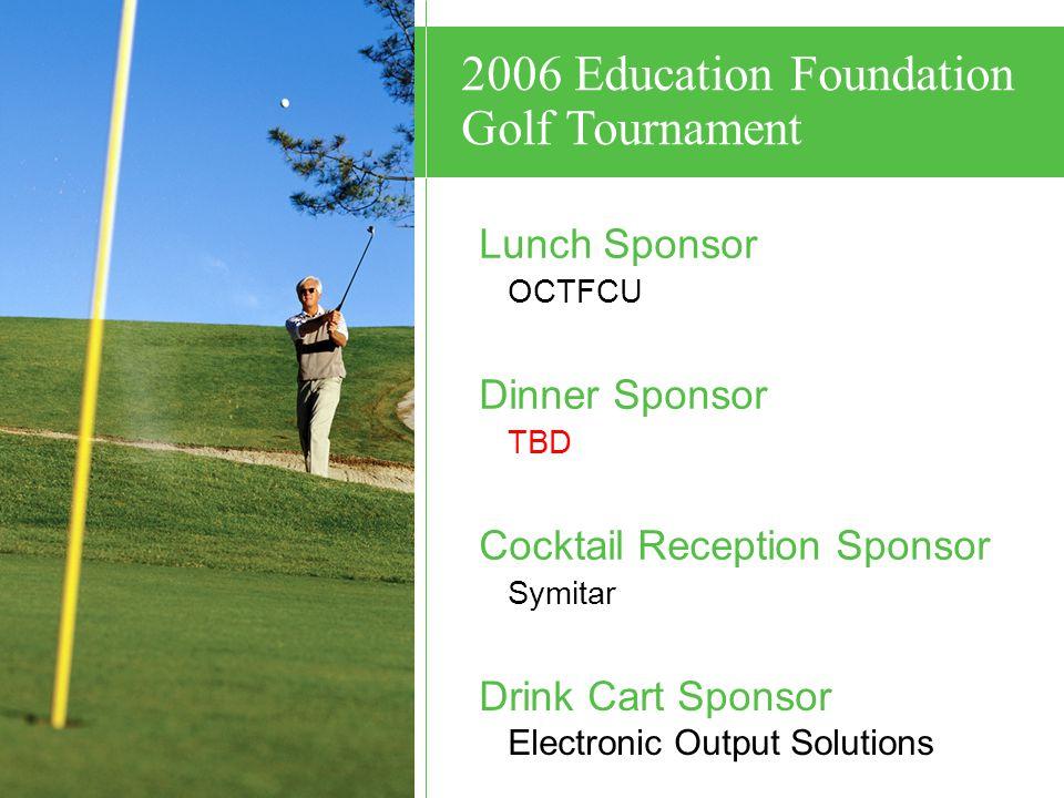 Lunch Sponsor OCTFCU Dinner Sponsor TBD Cocktail Reception Sponsor Symitar Drink Cart Sponsor Electronic Output Solutions 2006 Education Foundation Golf Tournament