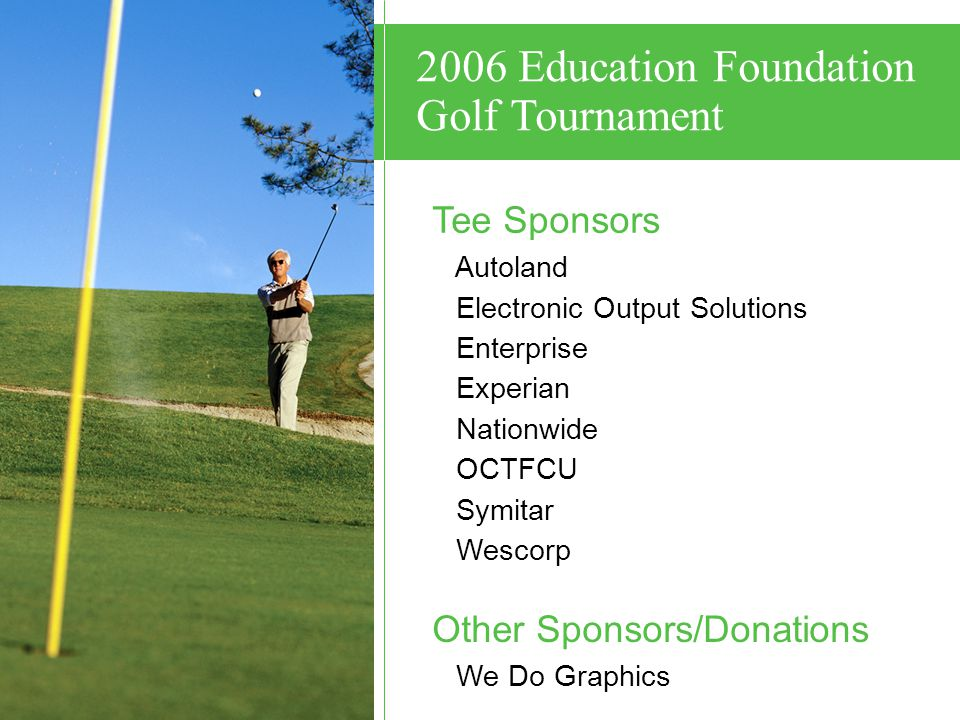 Tee Sponsors Autoland Electronic Output Solutions Enterprise Experian Nationwide OCTFCU Symitar Wescorp Other Sponsors/Donations We Do Graphics 2006 Education Foundation Golf Tournament