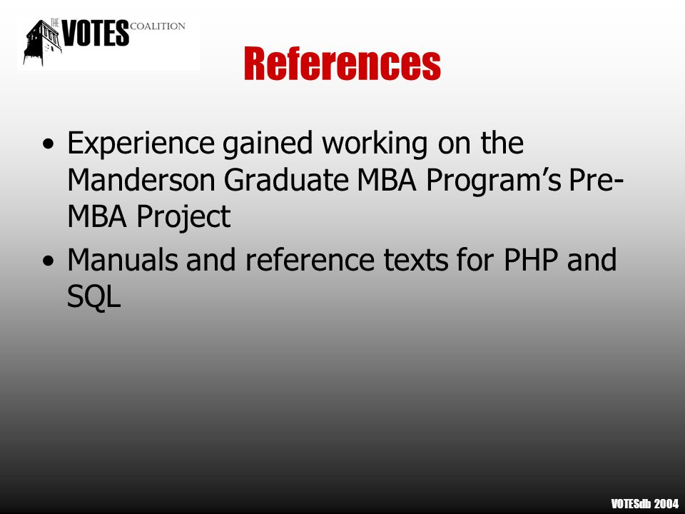 References Experience gained working on the Manderson Graduate MBA Program's Pre- MBA Project Manuals and reference texts for PHP and SQL VOTESdb 2004