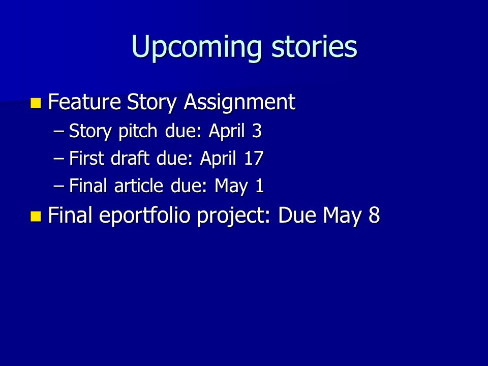Upcoming stories Feature Story Assignment Feature Story Assignment –Story pitch due: April 3 –First draft due: April 17 –Final article due: May 1 Final eportfolio project: Due May 8 Final eportfolio project: Due May 8