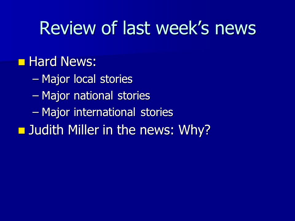 Review of last week's news Hard News: Hard News: –Major local stories –Major national stories –Major international stories Judith Miller in the news: Why.