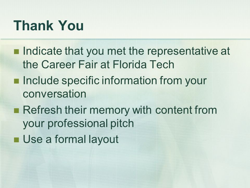 Thank You Indicate that you met the representative at the Career Fair at Florida Tech Include specific information from your conversation Refresh their memory with content from your professional pitch Use a formal layout