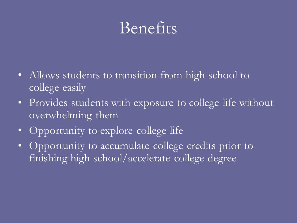 Benefits Allows students to transition from high school to college easily Provides students with exposure to college life without overwhelming them Op
