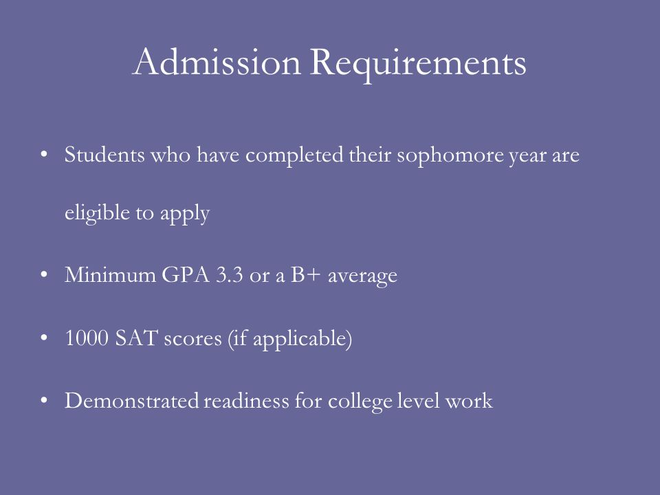 Admission Requirements Students who have completed their sophomore year are eligible to apply Minimum GPA 3.3 or a B+ average 1000 SAT scores (if appl
