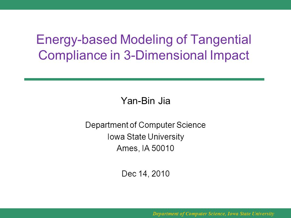 Department of Computer Science, Iowa State University Energy-based Modeling of Tangential Compliance in 3-Dimensional Impact Yan-Bin Jia Department of Computer Science Iowa State University Ames, IA 50010 Dec 14, 2010