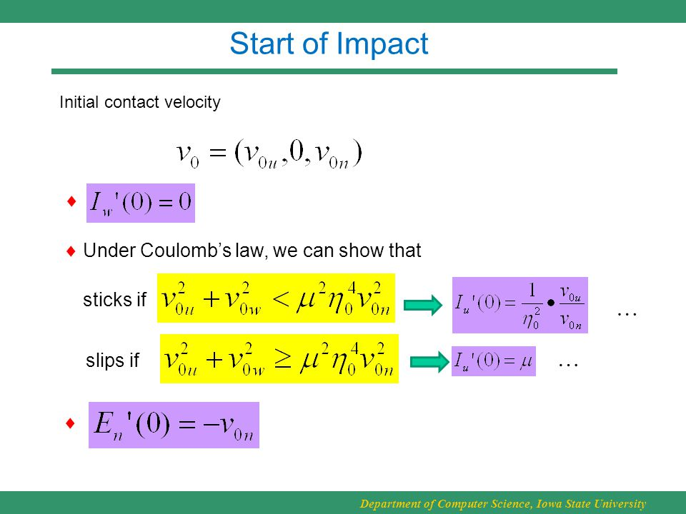 Department of Computer Science, Iowa State University Start of Impact  Initial contact velocity sticks if slips if … …   Under Coulomb's law, we can show that