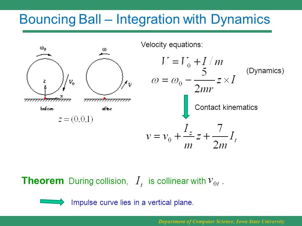 Department of Computer Science, Iowa State University Bouncing Ball – Integration with Dynamics Contact kinematics Theorem During collision, is collinear with.