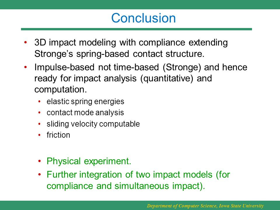 Department of Computer Science, Iowa State University Conclusion 3D impact modeling with compliance extending Stronge's spring-based contact structure.