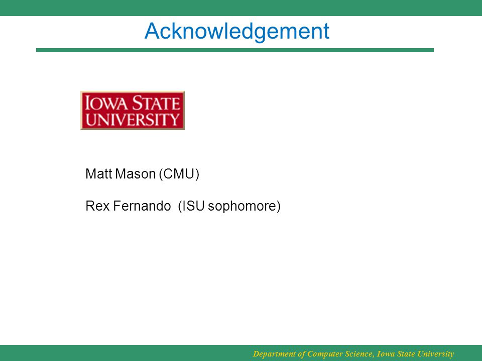 Department of Computer Science, Iowa State University Acknowledgement Matt Mason (CMU) Rex Fernando (ISU sophomore)