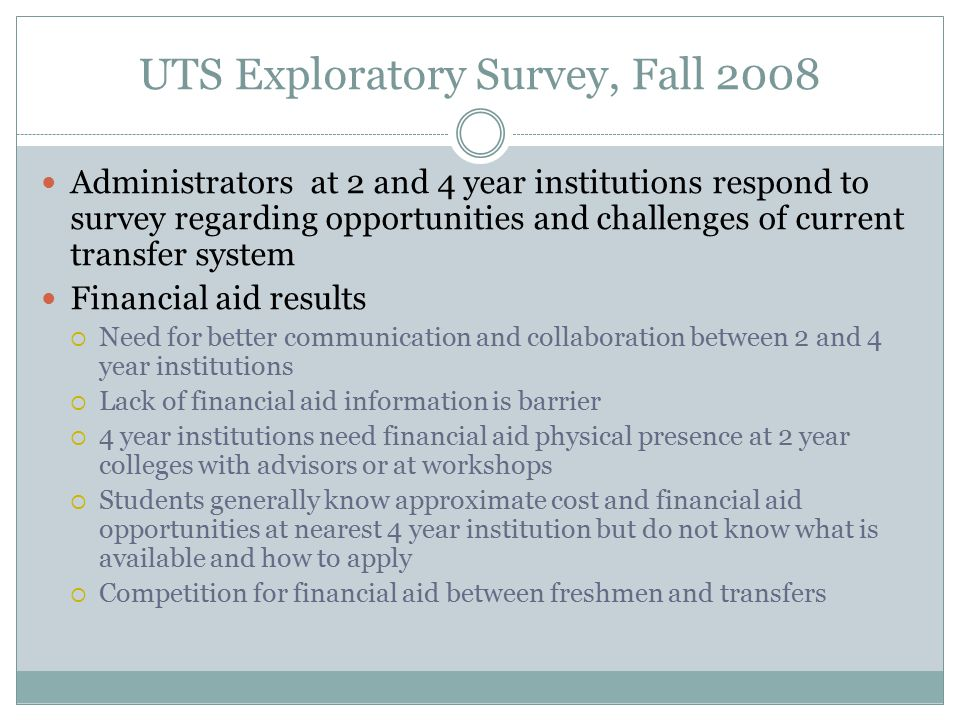 UTS Exploratory Survey, Fall 2008 Administrators at 2 and 4 year institutions respond to survey regarding opportunities and challenges of current transfer system Financial aid results  Need for better communication and collaboration between 2 and 4 year institutions  Lack of financial aid information is barrier  4 year institutions need financial aid physical presence at 2 year colleges with advisors or at workshops  Students generally know approximate cost and financial aid opportunities at nearest 4 year institution but do not know what is available and how to apply  Competition for financial aid between freshmen and transfers
