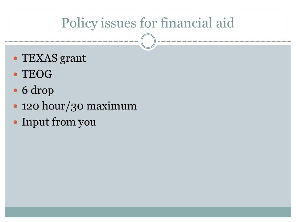 Policy issues for financial aid TEXAS grant TEOG 6 drop 120 hour/30 maximum Input from you