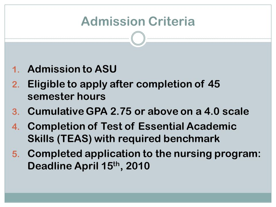 Admission Criteria Acceptance to the University, completion of preliminary course work, GPA, satisfactory TEAS scores does not guarantee admission to the BSN program.