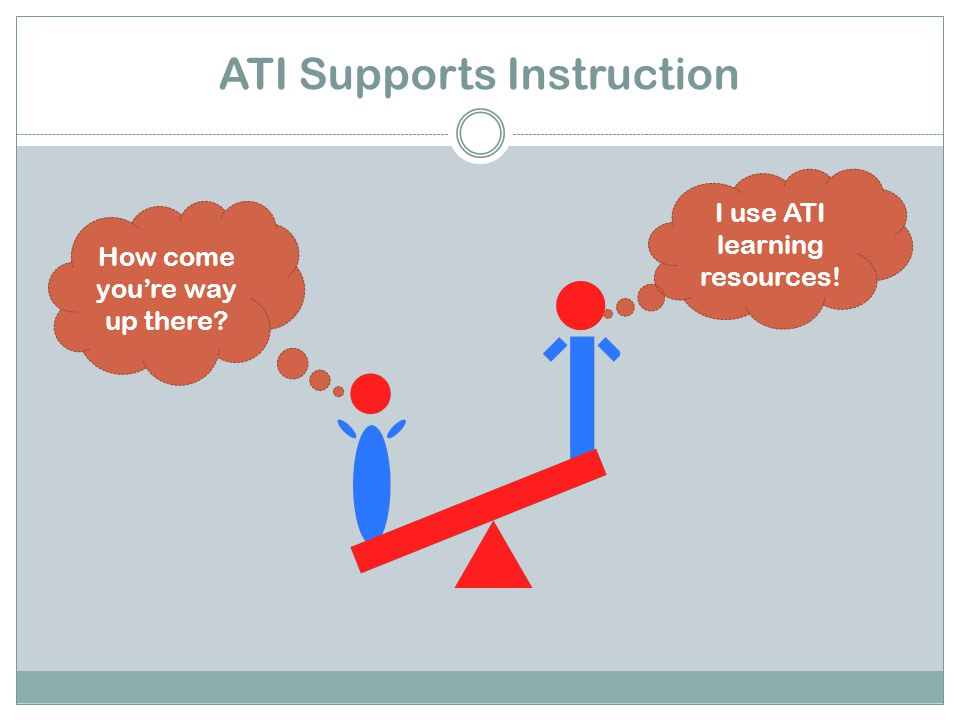 ATI Supports Instruction How come you're way up there I use ATI learning resources!
