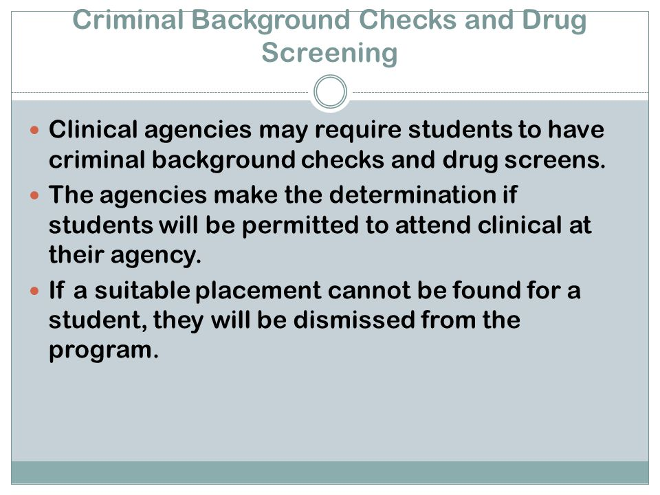 Criminal Background Checks and Drug Screening Clinical agencies may require students to have criminal background checks and drug screens.