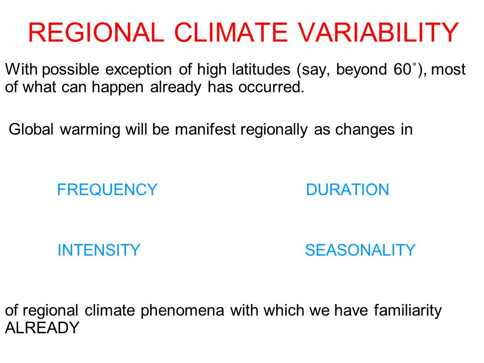 REGIONAL CLIMATE VARIABILITY With possible exception of high latitudes (say, beyond 60˚), most of what can happen already has occurred.