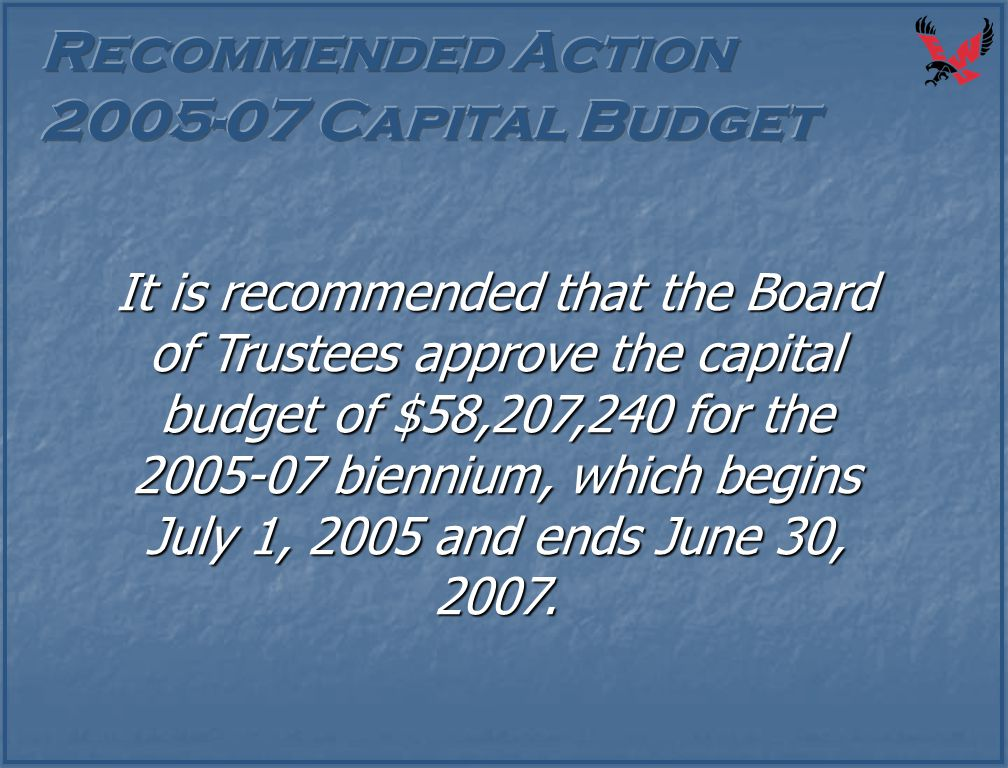 It is recommended that the Board of Trustees approve the capital budget of $58,207,240 for the 2005-07 biennium, which begins July 1, 2005 and ends Ju