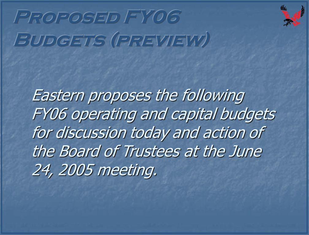 Eastern proposes the following FY06 operating and capital budgets for discussion today and action of the Board of Trustees at the June 24, 2005 meetin