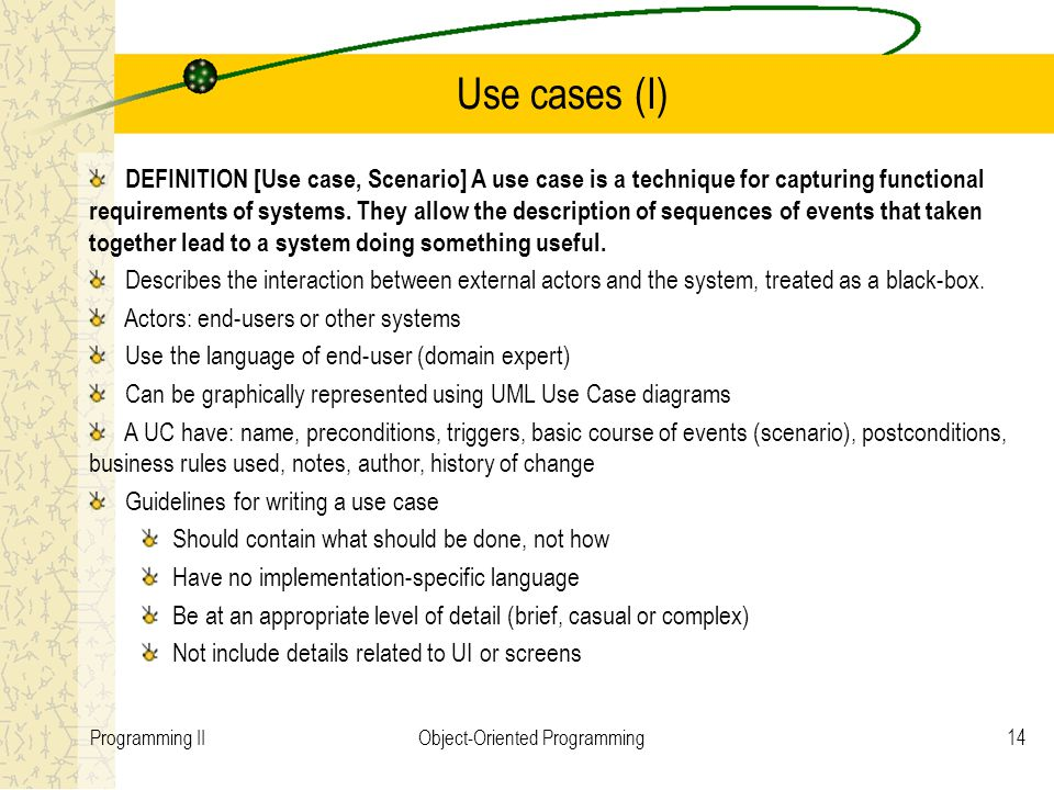 14Programming IIObject-Oriented Programming Use cases (I) DEFINITION [Use case, Scenario] A use case is a technique for capturing functional requireme