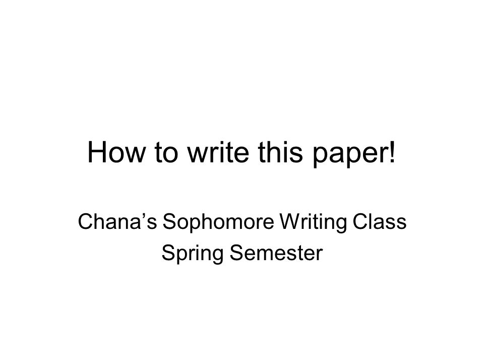 How to write this paper! Chana's Sophomore Writing Class Spring Semester