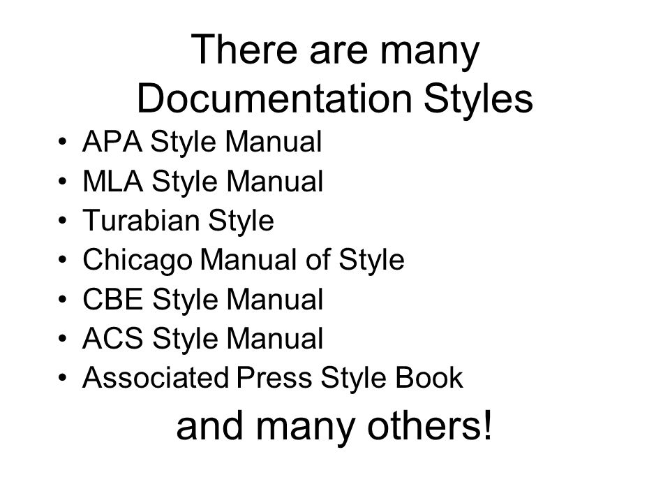 There are many Documentation Styles APA Style Manual MLA Style Manual Turabian Style Chicago Manual of Style CBE Style Manual ACS Style Manual Associated Press Style Book and many others!